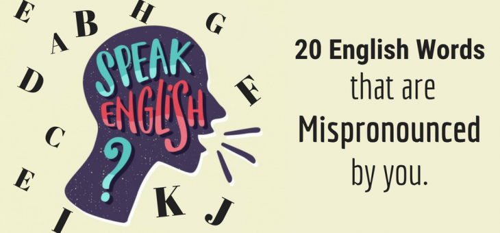 20 English words that are mispronounced by you.