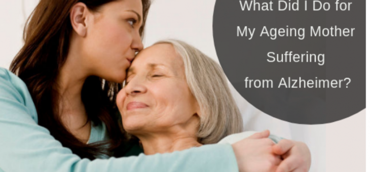 What Did I Do for My Ageing Mother Suffering from Alzheimer?