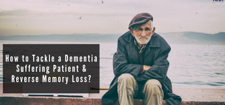 How to Tackle a Dementia Suffering Patient & Reverse Memory Loss?