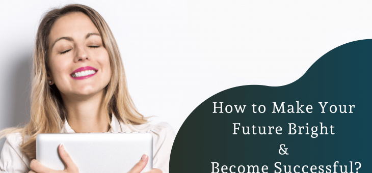 How to Make Your Future Bright & Become Successful?