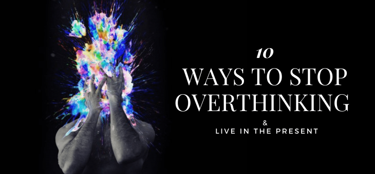 10 Ways to Stop Overthinking & Live in the Present