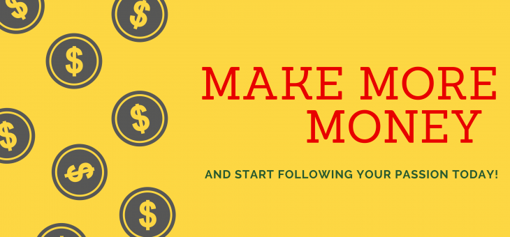 Make More Money and Start Following Your Passion Today!