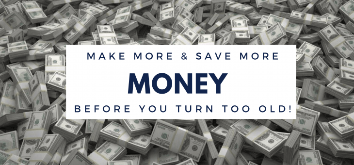 Make More & Save More Money Before You Turn Too Old!