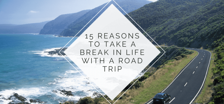 15 Reasons to Take a Break in Life with a Road Trip