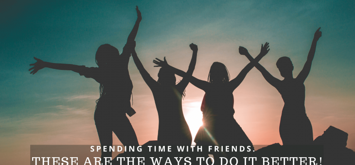 Spending Time with Friends. These are the Ways to Do it Better!